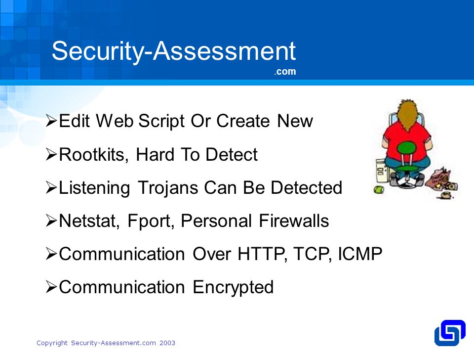 Security-Assessment.com Copyright Security-Assessment.com 2003 Edit Web Script Or Create New Rootkits, Hard To Detect Listening Trojans Can Be Detected Netstat, Fport, Personal Firewalls Communication Over HTTP, TCP, ICMP Communication Encrypted