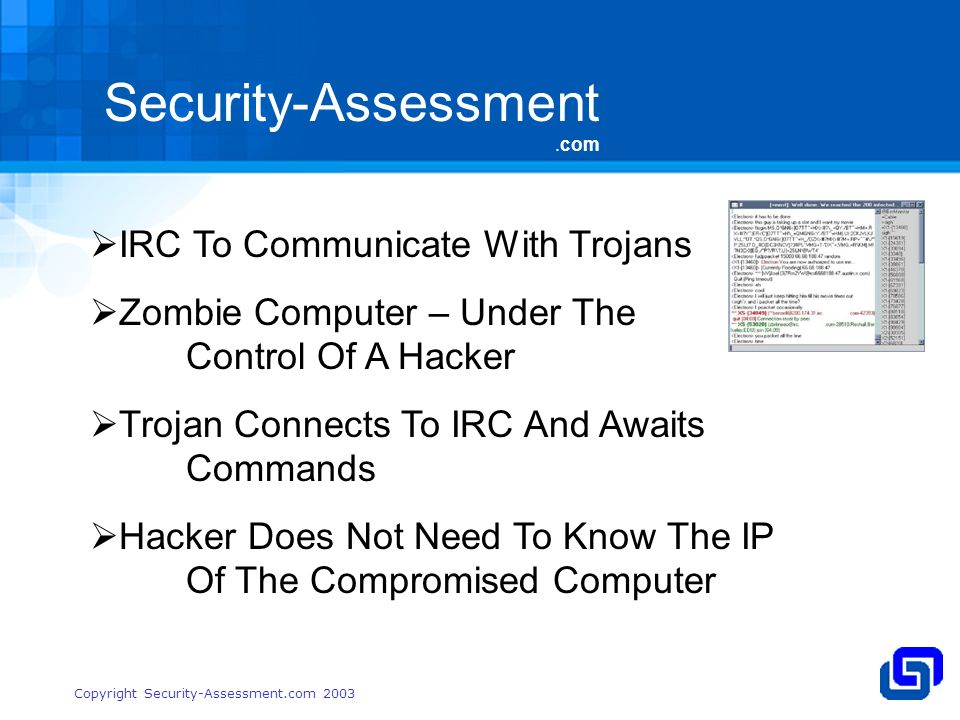 Security-Assessment.com Copyright Security-Assessment.com 2003 IRC To Communicate With Trojans Zombie Computer – Under The Control Of A Hacker Trojan Connects To IRC And Awaits Commands Hacker Does Not Need To Know The IP Of The Compromised Computer
