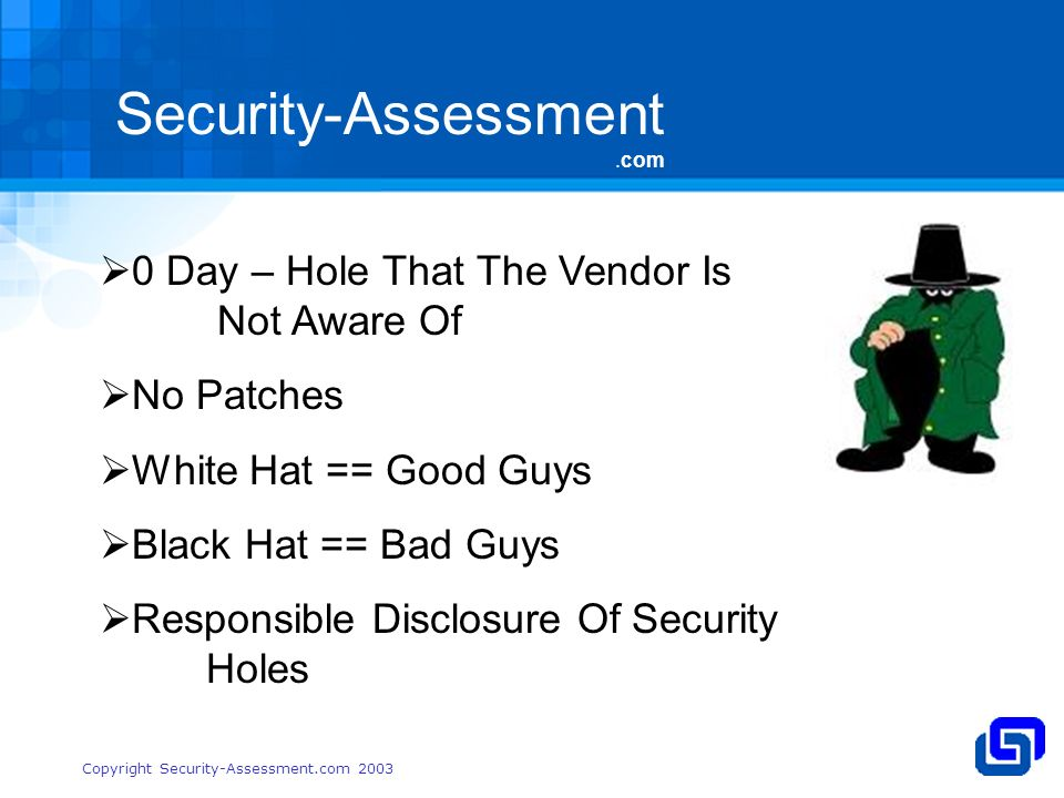 Security-Assessment.com Copyright Security-Assessment.com Day – Hole That The Vendor Is Not Aware Of No Patches White Hat == Good Guys Black Hat == Bad Guys Responsible Disclosure Of Security Holes