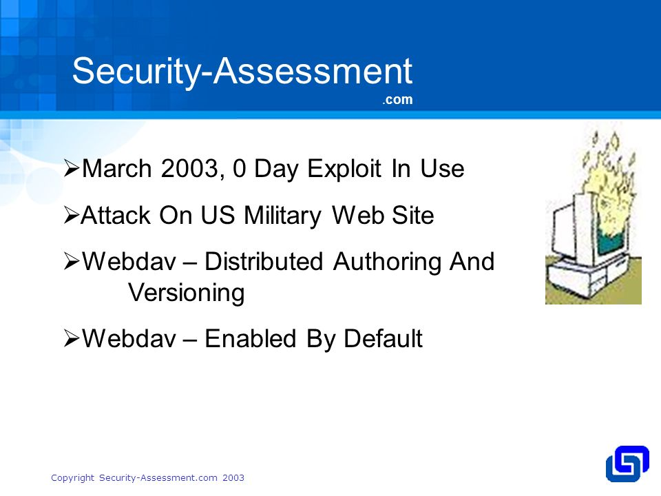 Security-Assessment.com Copyright Security-Assessment.com 2003 March 2003, 0 Day Exploit In Use Attack On US Military Web Site Webdav – Distributed Authoring And Versioning Webdav – Enabled By Default