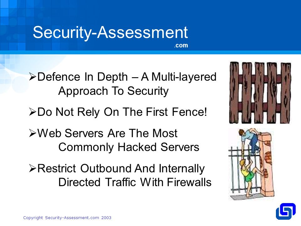Security-Assessment.com Copyright Security-Assessment.com 2003 Defence In Depth – A Multi-layered Approach To Security Do Not Rely On The First Fence.