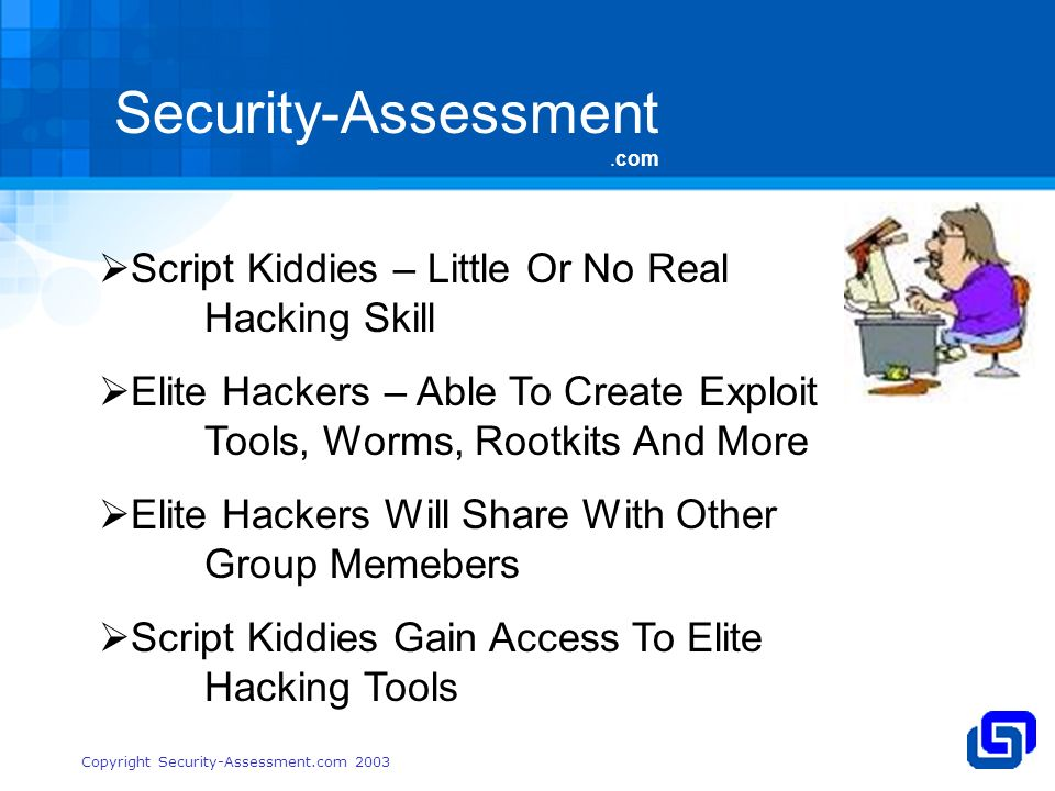 Security-Assessment.com Copyright Security-Assessment.com 2003 Script Kiddies – Little Or No Real Hacking Skill Elite Hackers – Able To Create Exploit Tools, Worms, Rootkits And More Elite Hackers Will Share With Other Group Memebers Script Kiddies Gain Access To Elite Hacking Tools