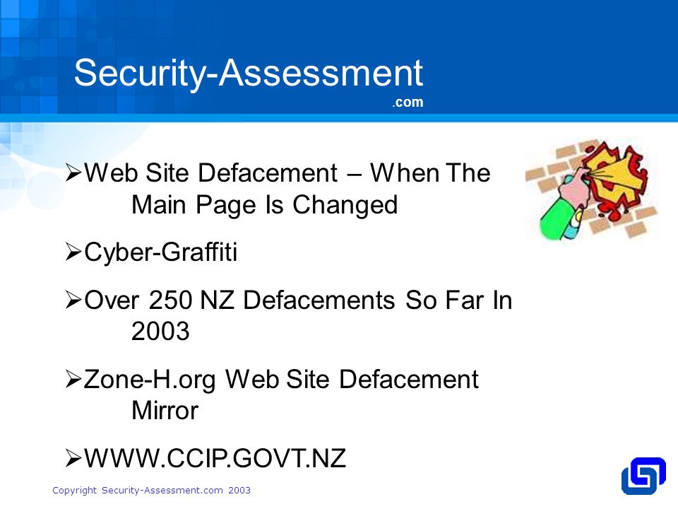 Security-Assessment.com Copyright Security-Assessment.com 2003 Web Site Defacement – When The Main Page Is Changed Cyber-Graffiti Over 250 NZ Defacements So Far In 2003 Zone-H.org Web Site Defacement Mirror