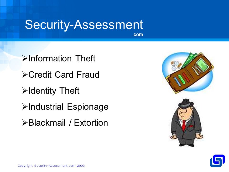 Security-Assessment.com Copyright Security-Assessment.com 2003 Information Theft Credit Card Fraud Identity Theft Industrial Espionage Blackmail / Extortion