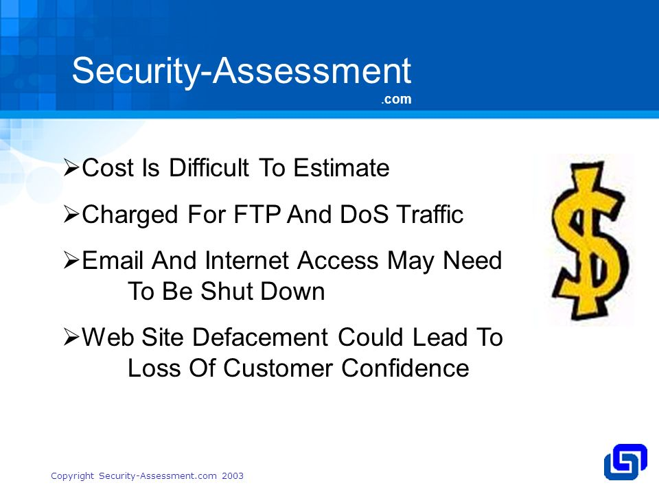 Security-Assessment.com Copyright Security-Assessment.com 2003 Cost Is Difficult To Estimate Charged For FTP And DoS Traffic  And Internet Access May Need To Be Shut Down Web Site Defacement Could Lead To Loss Of Customer Confidence