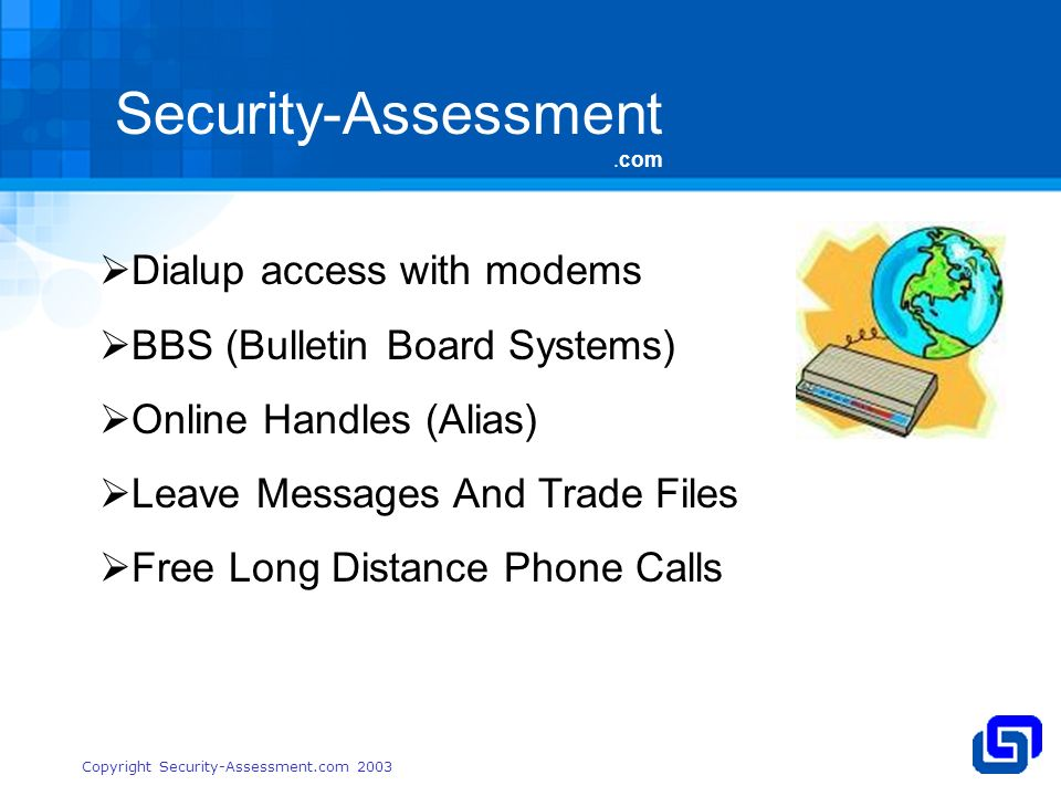 Security-Assessment.com Copyright Security-Assessment.com 2003 Dialup access with modems BBS (Bulletin Board Systems) Online Handles (Alias) Leave Messages And Trade Files Free Long Distance Phone Calls