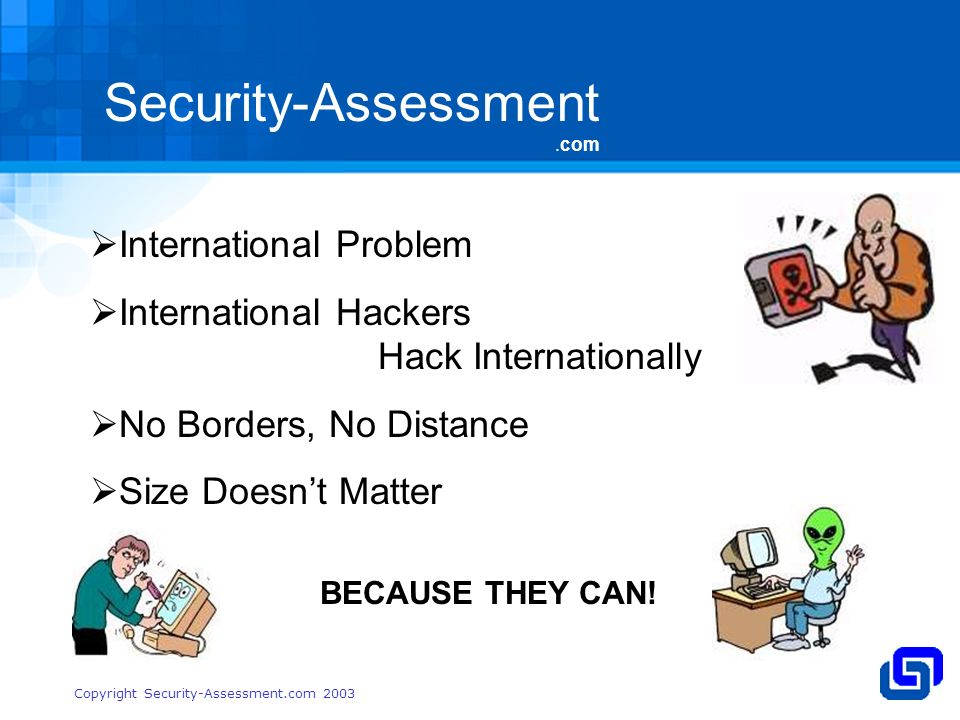 Security-Assessment.com Copyright Security-Assessment.com 2003 International Problem International Hackers Hack Internationally No Borders, No Distance Size Doesnt Matter BECAUSE THEY CAN!