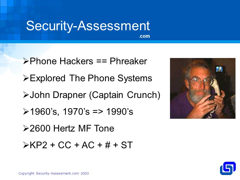 Security-Assessment.com Copyright Security-Assessment.com 2003 Phone Hackers == Phreaker Explored The Phone Systems John Drapner (Captain Crunch) 1960s, 1970s => 1990s 2600 Hertz MF Tone KP2 + CC + AC + # + ST