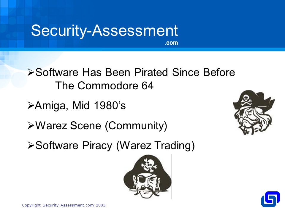 Security-Assessment.com Copyright Security-Assessment.com 2003 Software Has Been Pirated Since Before The Commodore 64 Amiga, Mid 1980s Warez Scene (Community) Software Piracy (Warez Trading)