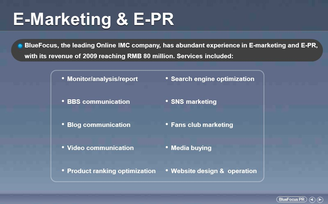 BlueFocus PR BlueFocus PR E-Marketing & E-PR Monitor/analysis/report BBS communication Blog communication Video communication Product ranking optimization Search engine optimization SNS marketing Fans club marketing Media buying Website design & operation BlueFocus, the leading Online IMC company, has abundant experience in E-marketing and E-PR, with its revenue of 2009 reaching RMB 80 million.
