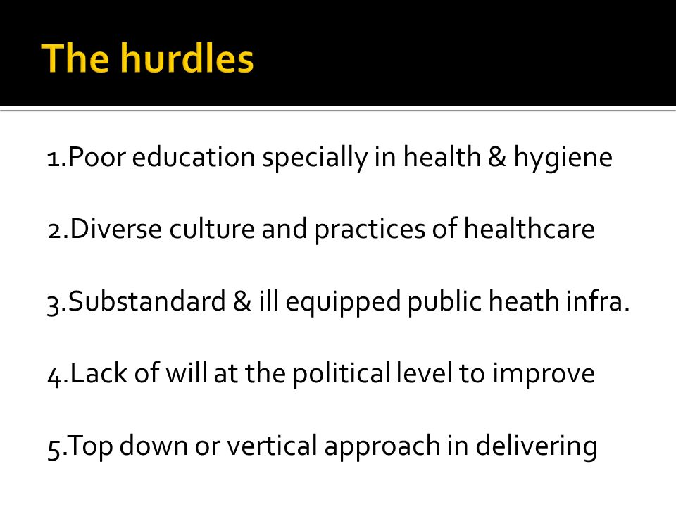 1.Poor education specially in health & hygiene 2.Diverse culture and practices of healthcare 3.Substandard & ill equipped public heath infra.