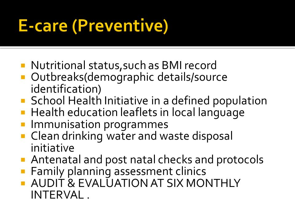 Nutritional status,such as BMI record Outbreaks(demographic details/source identification) School Health Initiative in a defined population Health education leaflets in local language Immunisation programmes Clean drinking water and waste disposal initiative Antenatal and post natal checks and protocols Family planning assessment clinics AUDIT & EVALUATION AT SIX MONTHLY INTERVAL.