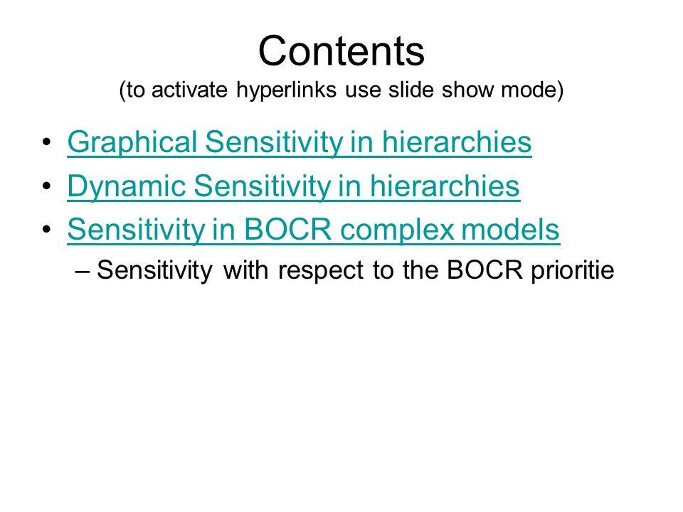 Contents (to activate hyperlinks use slide show mode) Graphical Sensitivity in hierarchies Dynamic Sensitivity in hierarchies Sensitivity in BOCR complex models –Sensitivity with respect to the BOCR prioritie