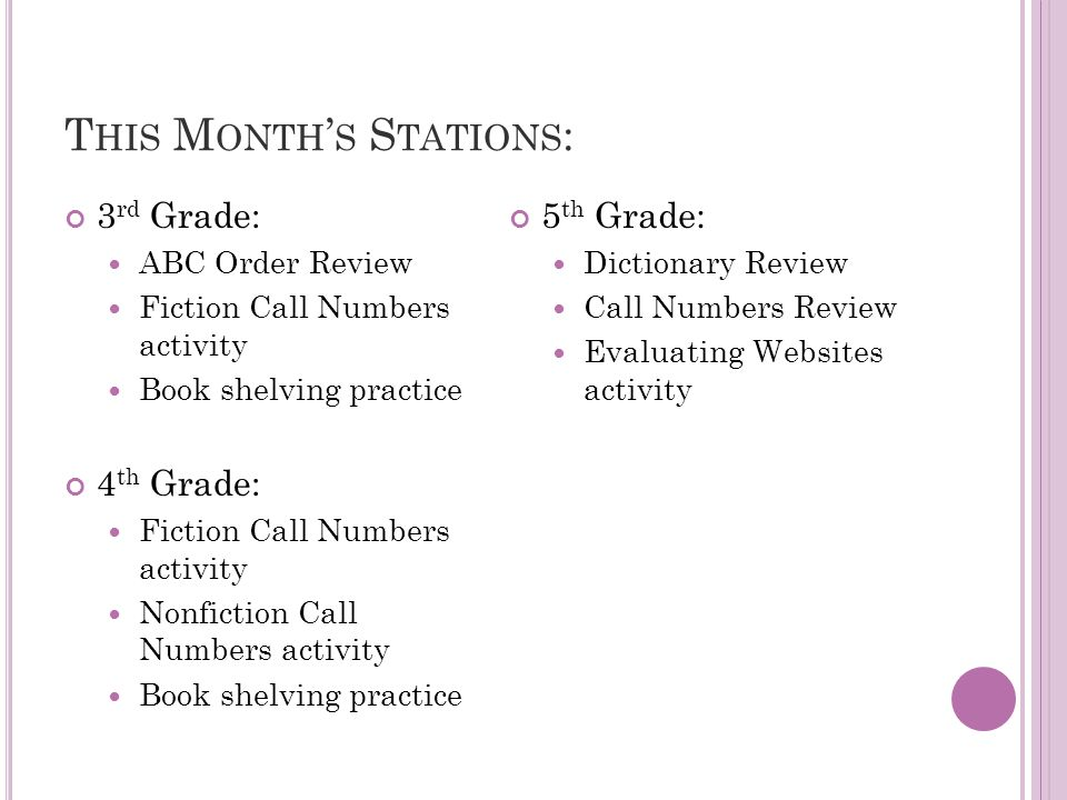 T HIS M ONTH S S TATIONS : 3 rd Grade: ABC Order Review Fiction Call Numbers activity Book shelving practice 4 th Grade: Fiction Call Numbers activity Nonfiction Call Numbers activity Book shelving practice 5 th Grade: Dictionary Review Call Numbers Review Evaluating Websites activity