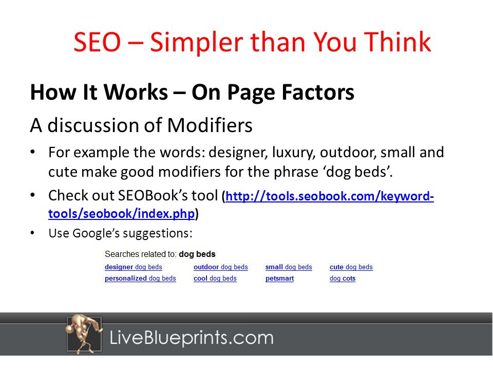 SEO – Simpler than You Think How It Works – On Page Factors A discussion of Modifiers For example the words: designer, luxury, outdoor, small and cute make good modifiers for the phrase dog beds.