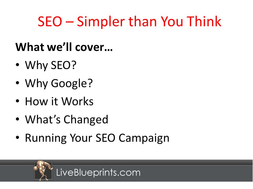 SEO – Simpler than You Think What well cover… Why SEO.