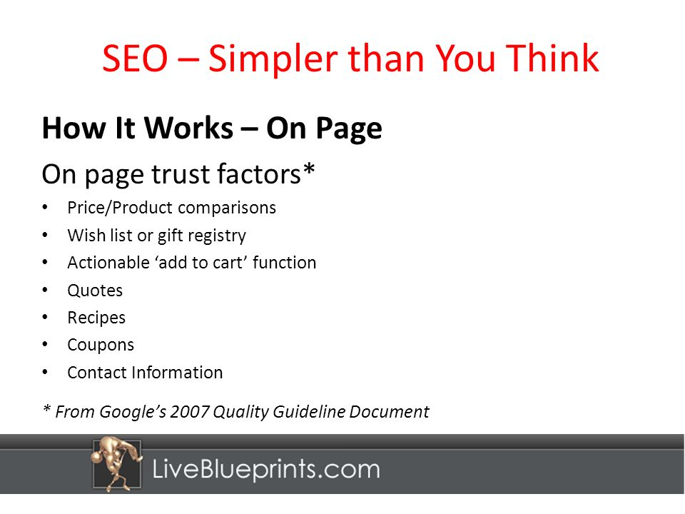 SEO – Simpler than You Think How It Works – On Page On page trust factors* Price/Product comparisons Wish list or gift registry Actionable add to cart function Quotes Recipes Coupons Contact Information * From Googles 2007 Quality Guideline Document