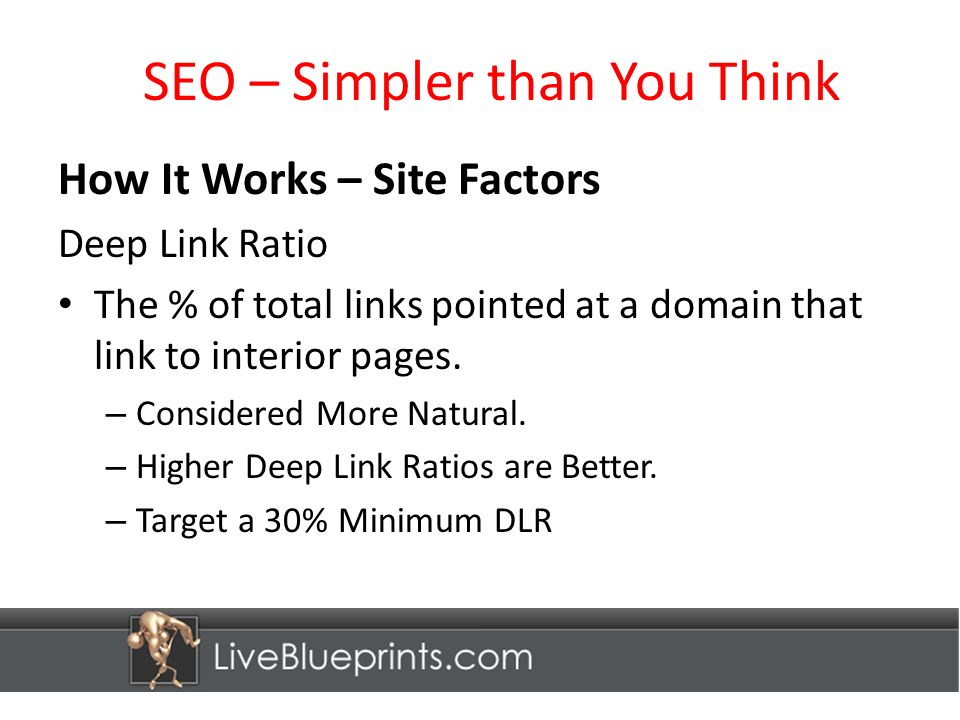 SEO – Simpler than You Think How It Works – Site Factors Deep Link Ratio The % of total links pointed at a domain that link to interior pages.