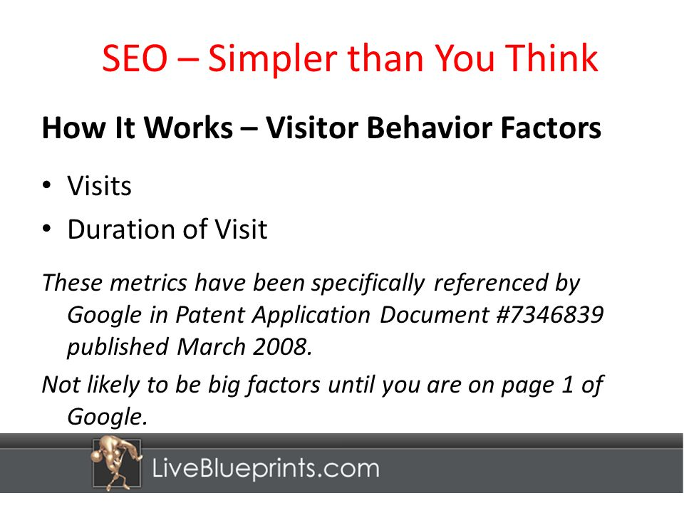 SEO – Simpler than You Think How It Works – Visitor Behavior Factors Visits Duration of Visit These metrics have been specifically referenced by Google in Patent Application Document # published March 2008.