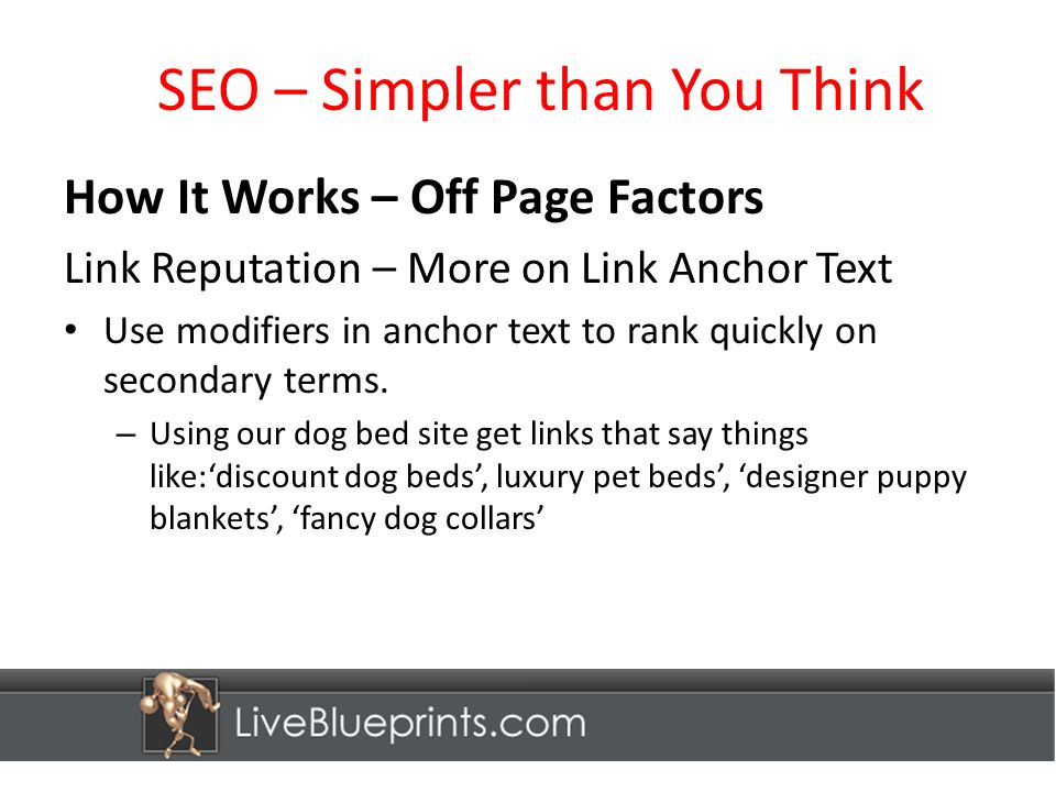 SEO – Simpler than You Think How It Works – Off Page Factors Link Reputation – More on Link Anchor Text Use modifiers in anchor text to rank quickly on secondary terms.