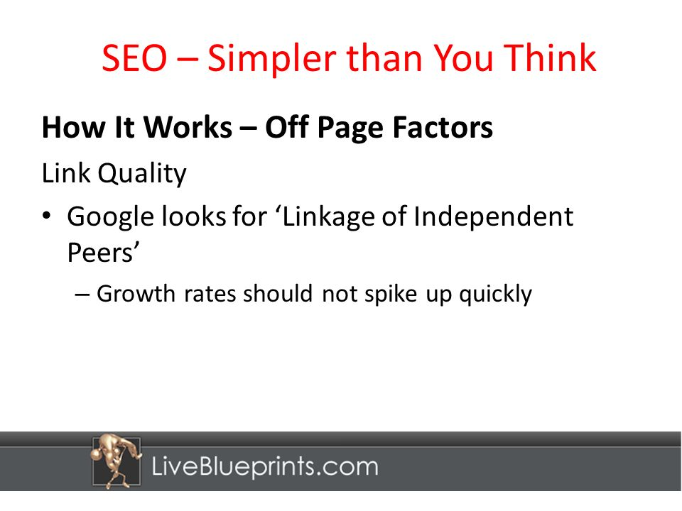 SEO – Simpler than You Think How It Works – Off Page Factors Link Quality Google looks for Linkage of Independent Peers – Growth rates should not spike up quickly