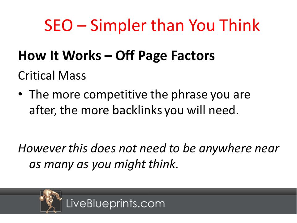 SEO – Simpler than You Think How It Works – Off Page Factors Critical Mass The more competitive the phrase you are after, the more backlinks you will need.
