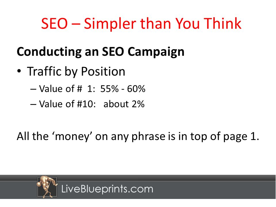 SEO – Simpler than You Think Conducting an SEO Campaign Traffic by Position – Value of # 1: 55% - 60% – Value of #10: about 2% All the money on any phrase is in top of page 1.