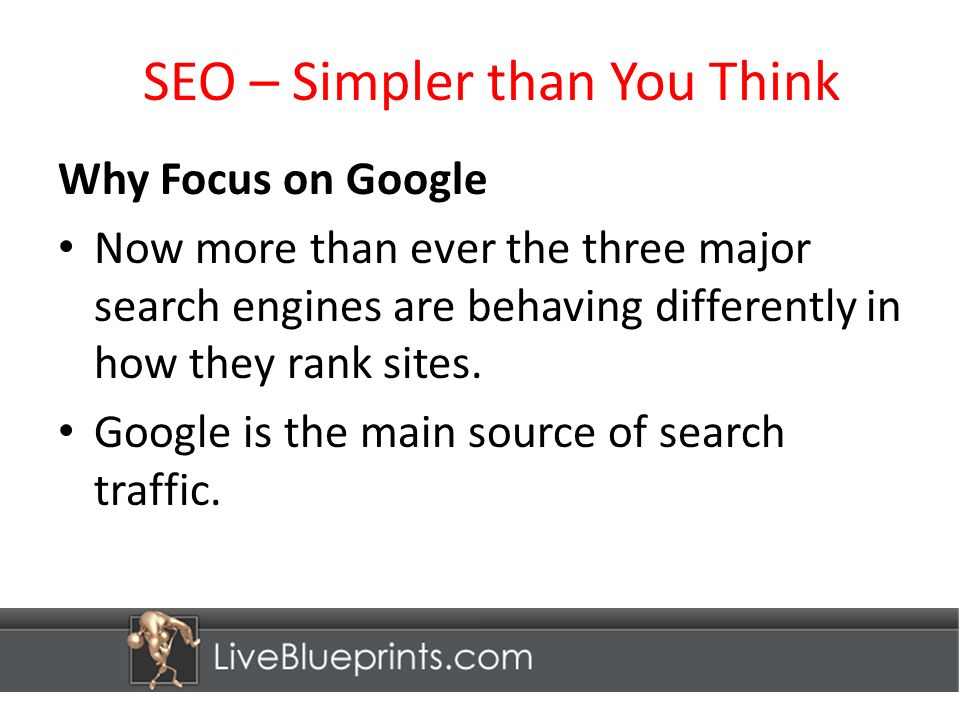 SEO – Simpler than You Think Why Focus on Google Now more than ever the three major search engines are behaving differently in how they rank sites.