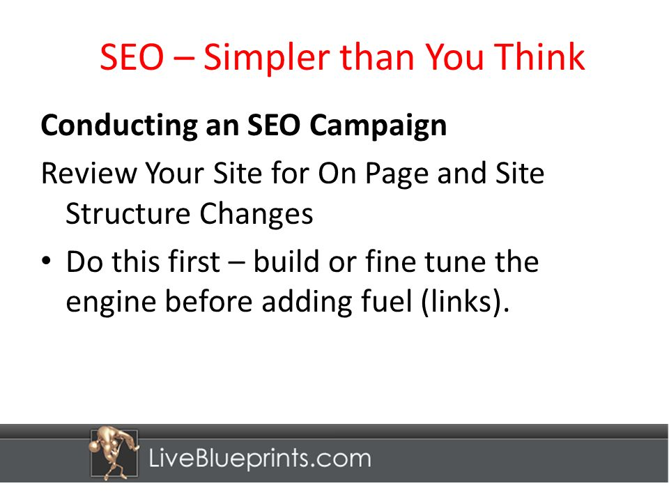 SEO – Simpler than You Think Conducting an SEO Campaign Review Your Site for On Page and Site Structure Changes Do this first – build or fine tune the engine before adding fuel (links).