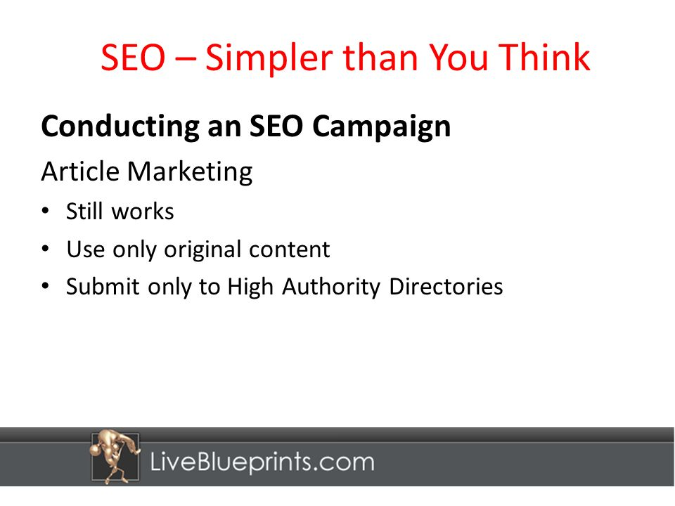 SEO – Simpler than You Think Conducting an SEO Campaign Article Marketing Still works Use only original content Submit only to High Authority Directories