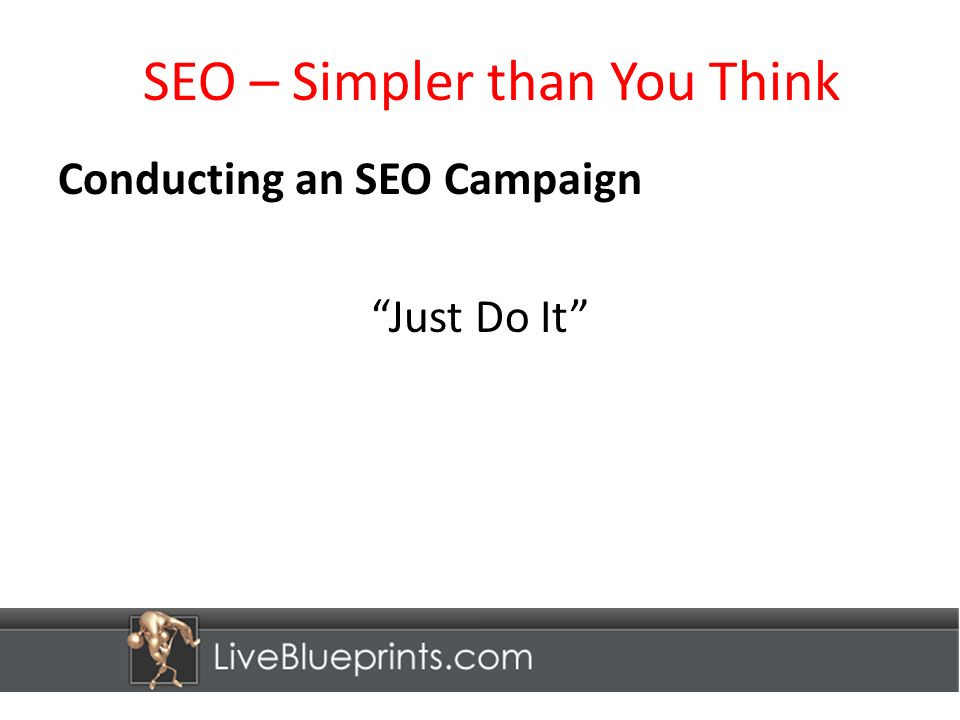 SEO – Simpler than You Think Conducting an SEO Campaign Just Do It