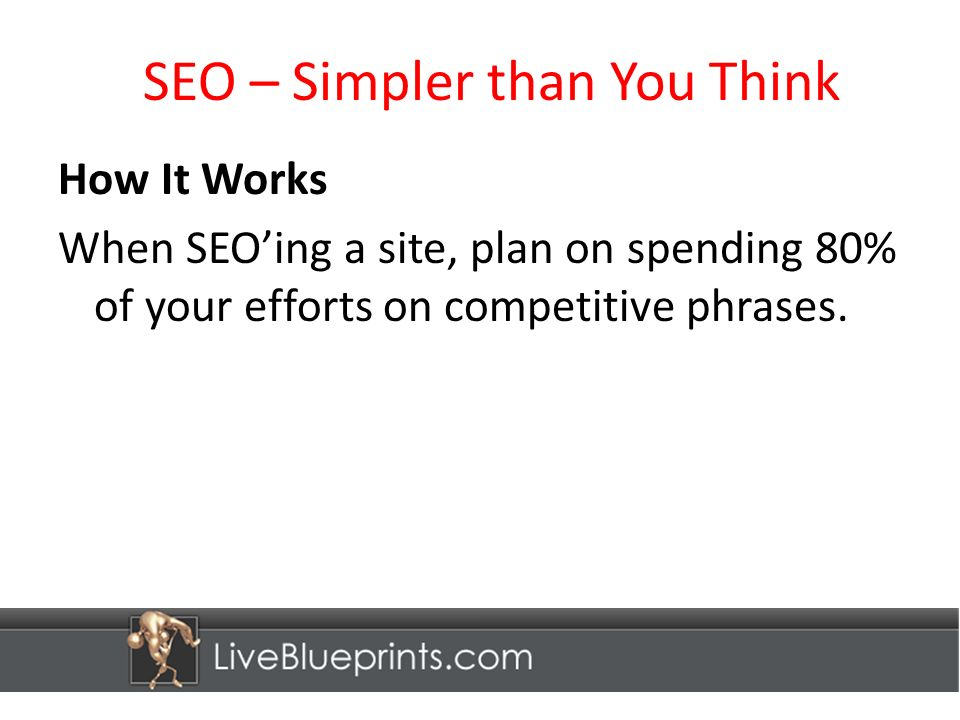 SEO – Simpler than You Think How It Works When SEOing a site, plan on spending 80% of your efforts on competitive phrases.
