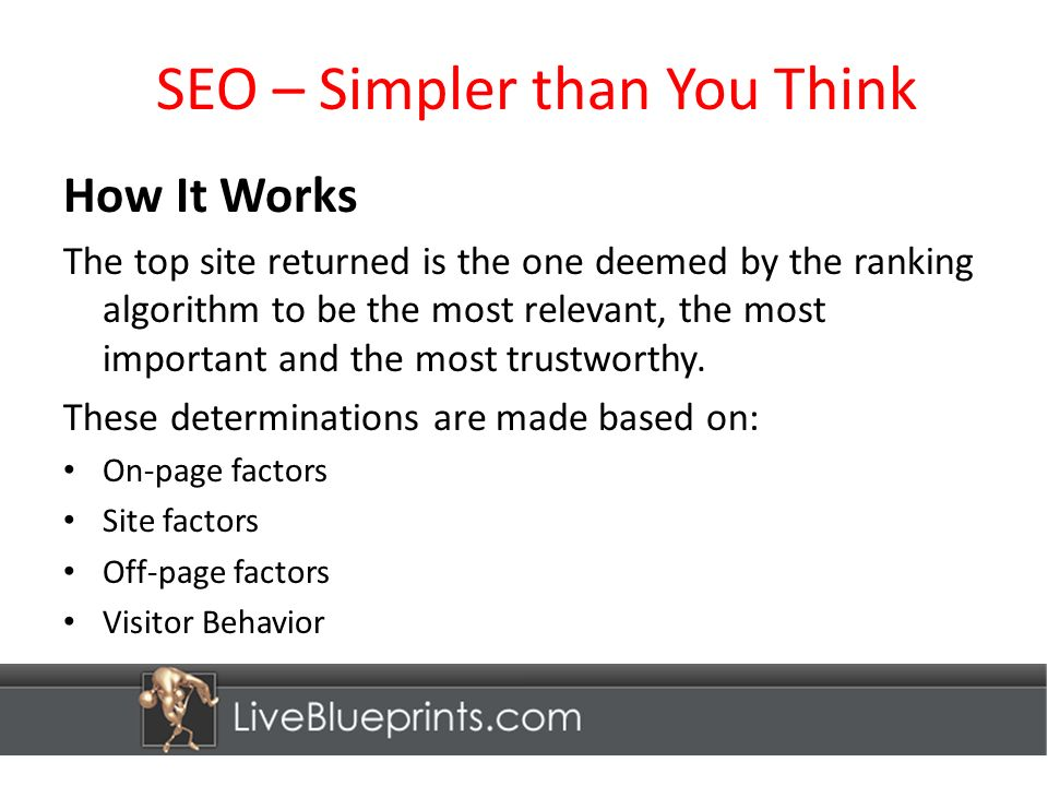 SEO – Simpler than You Think How It Works The top site returned is the one deemed by the ranking algorithm to be the most relevant, the most important and the most trustworthy.