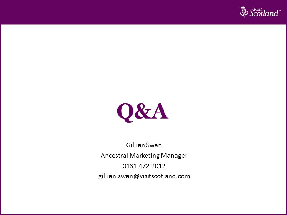 Q&A Gillian Swan Ancestral Marketing Manager 0131 472 2012 gillian.swan@visitscotland.com