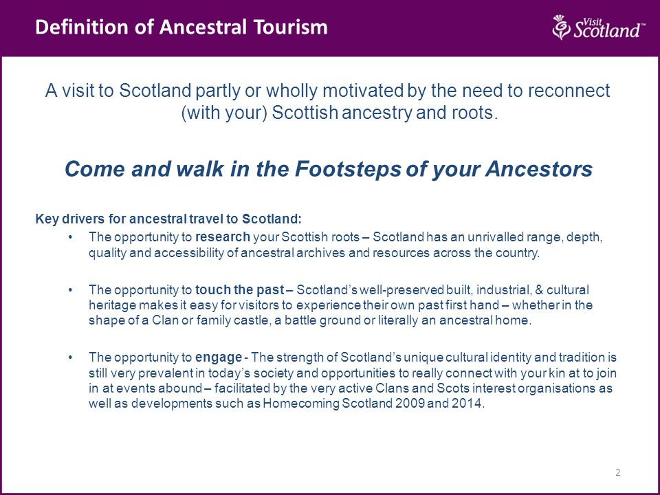 Definition of Ancestral Tourism 2 A visit to Scotland partly or wholly motivated by the need to reconnect (with your) Scottish ancestry and roots.