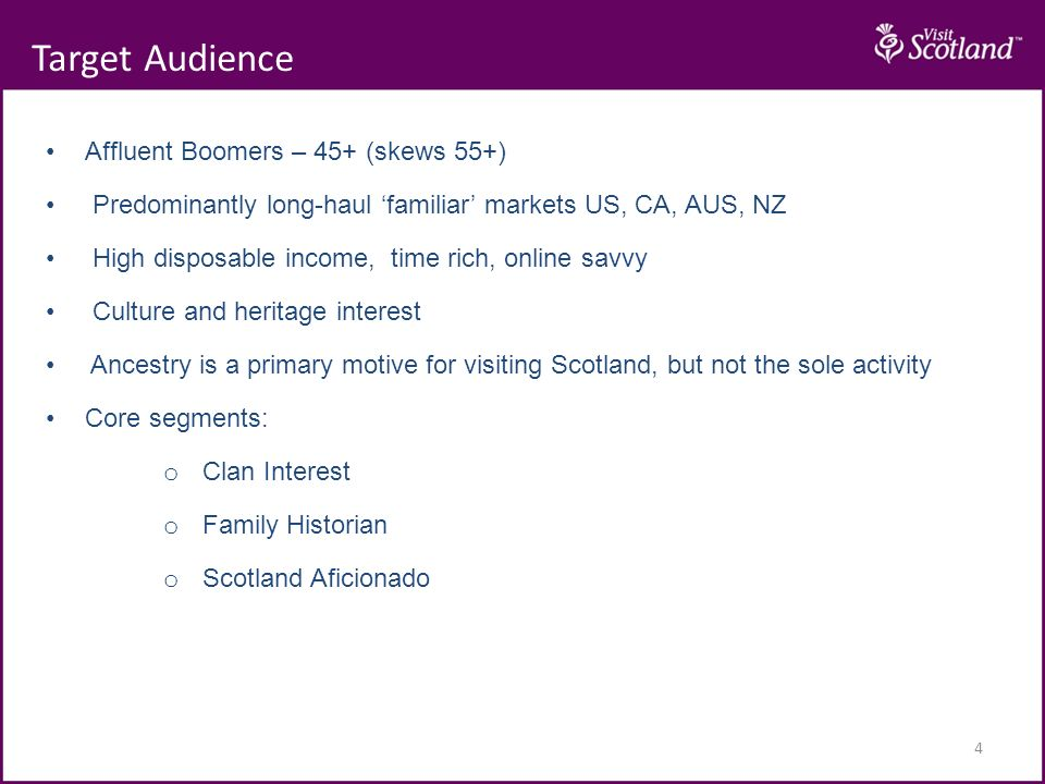 4 Affluent Boomers – 45+ (skews 55+) Predominantly long-haul familiar markets US, CA, AUS, NZ High disposable income, time rich, online savvy Culture and heritage interest Ancestry is a primary motive for visiting Scotland, but not the sole activity Core segments: o Clan Interest o Family Historian o Scotland Aficionado Target Audience