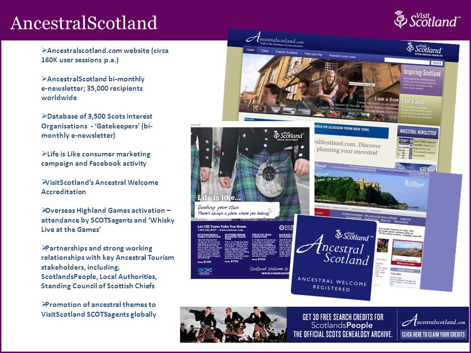 AncestralScotland 5 Ancestralscotland.com website (circa 160K user sessions p.a.) AncestralScotland bi-monthly e-newsletter; 35,000 recipients worldwide Database of 3,500 Scots Interest Organisations - Gatekeepers (bi- monthly e-newsletter) Life is Like consumer marketing campaign and Facebook activity VisitScotlands Ancestral Welcome Accreditation Overseas Highland Games activation – attendance by SCOTSagents and Whisky Live at the Games Partnerships and strong working relationships with key Ancestral Tourism stakeholders, including, ScotlandsPeople, Local Authorities, Standing Council of Scottish Chiefs Promotion of ancestral themes to VisitScotland SCOTSagents globally