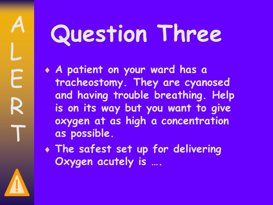 ALERTALERT . Question Three A patient on your ward has a tracheostomy.