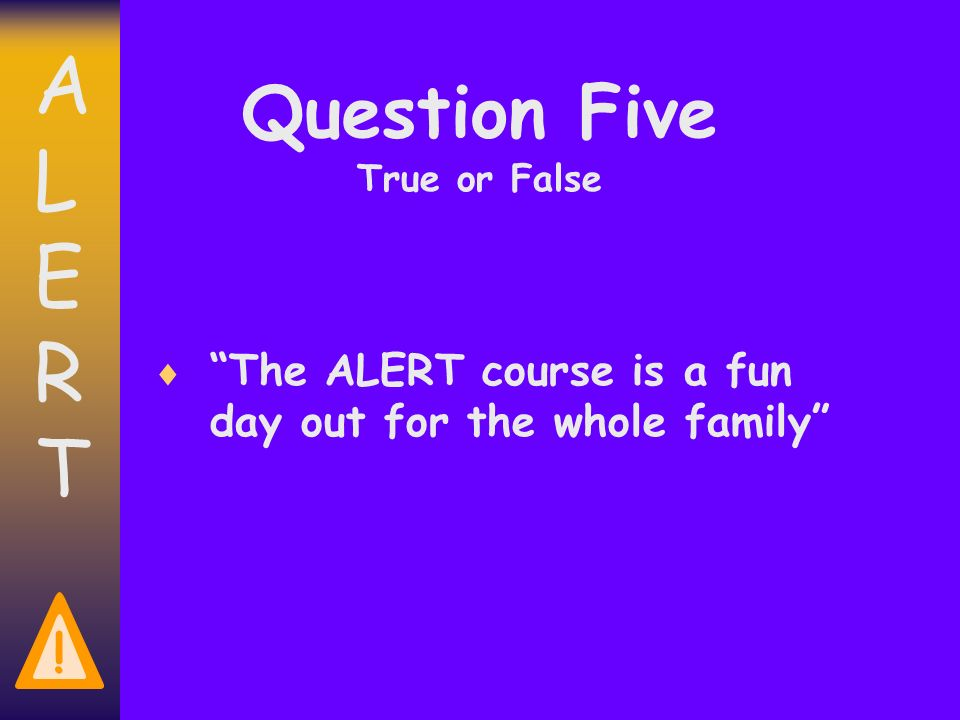 ALERTALERT ! Question Five True or False The ALERT course is a fun day out for the whole family