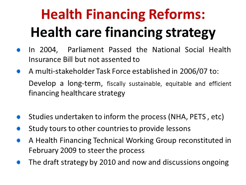 Health Financing Reforms: Health care financing strategy In 2004, Parliament Passed the National Social Health Insurance Bill but not assented to A multi-stakeholder Task Force established in 2006/07 to: Develop a long-term, fiscally sustainable, equitable and efficient financing healthcare strategy Studies undertaken to inform the process (NHA, PETS, etc) Study tours to other countries to provide lessons A Health Financing Technical Working Group reconstituted in February 2009 to steer the process The draft strategy by 2010 and now and discussions ongoing