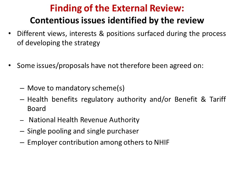 Finding of the External Review: Contentious issues identified by the review Different views, interests & positions surfaced during the process of developing the strategy Some issues/proposals have not therefore been agreed on: – Move to mandatory scheme(s) – Health benefits regulatory authority and/or Benefit & Tariff Board – National Health Revenue Authority – Single pooling and single purchaser – Employer contribution among others to NHIF