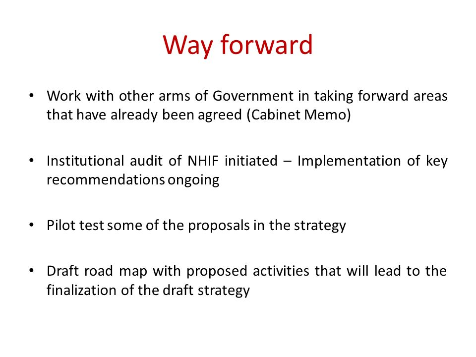 Way forward Work with other arms of Government in taking forward areas that have already been agreed (Cabinet Memo) Institutional audit of NHIF initiated – Implementation of key recommendations ongoing Pilot test some of the proposals in the strategy Draft road map with proposed activities that will lead to the finalization of the draft strategy