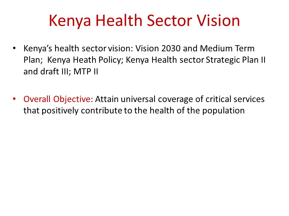 Kenya Health Sector Vision Kenyas health sector vision: Vision 2030 and Medium Term Plan; Kenya Heath Policy; Kenya Health sector Strategic Plan II and draft III; MTP II Overall Objective: Attain universal coverage of critical services that positively contribute to the health of the population