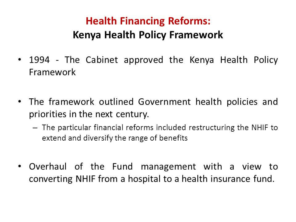 Health Financing Reforms: Kenya Health Policy Framework The Cabinet approved the Kenya Health Policy Framework The framework outlined Government health policies and priorities in the next century.