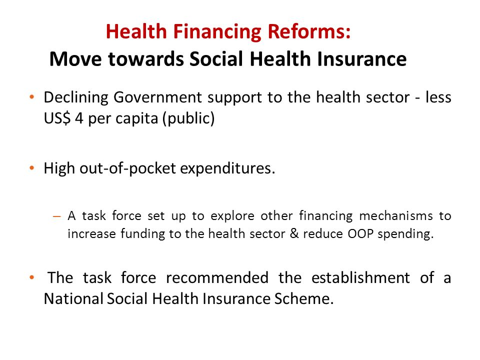 Health Financing Reforms: Move towards Social Health Insurance Declining Government support to the health sector - less US$ 4 per capita (public) High out-of-pocket expenditures.