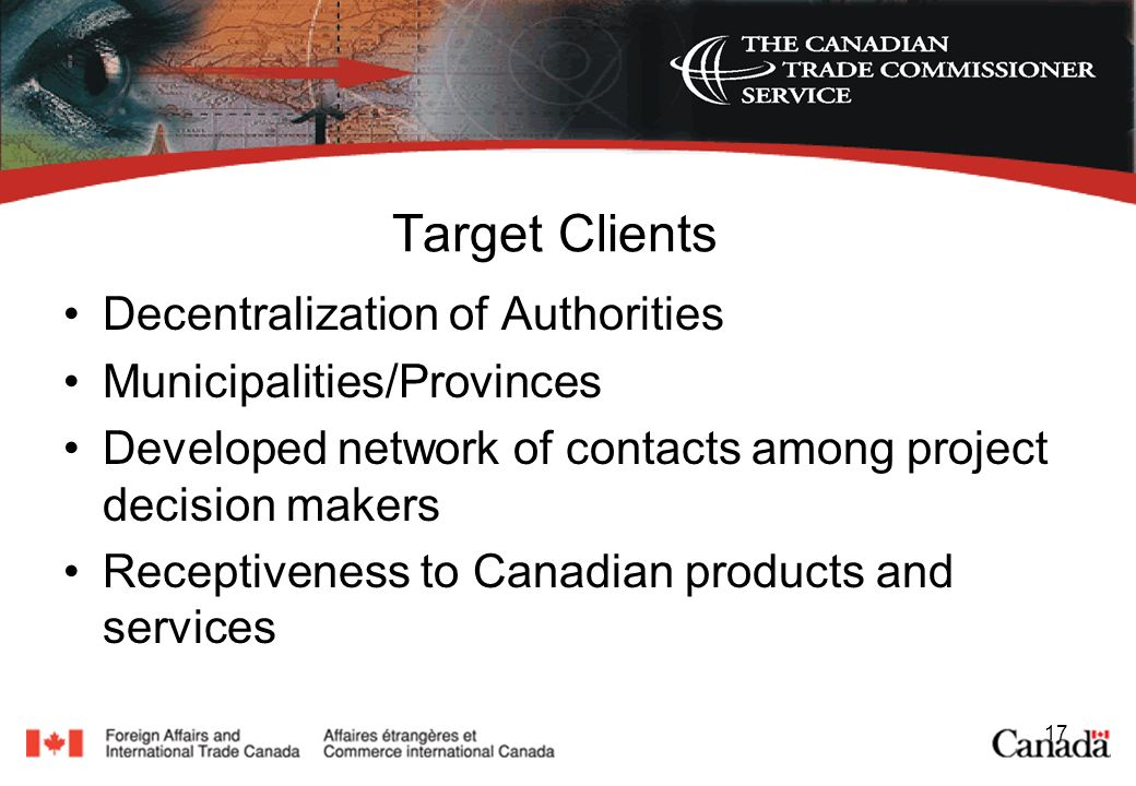 17 Target Clients Decentralization of Authorities Municipalities/Provinces Developed network of contacts among project decision makers Receptiveness to Canadian products and services