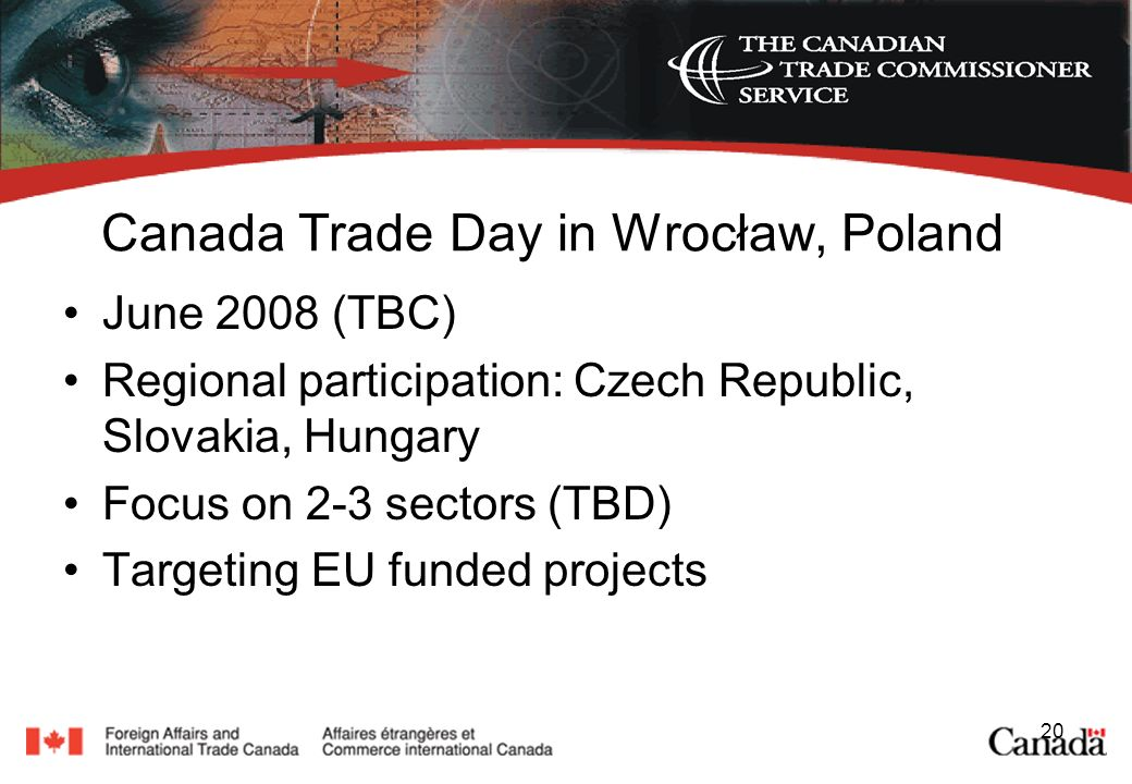 20 Canada Trade Day in Wrocław, Poland June 2008 (TBC) Regional participation: Czech Republic, Slovakia, Hungary Focus on 2-3 sectors (TBD) Targeting EU funded projects