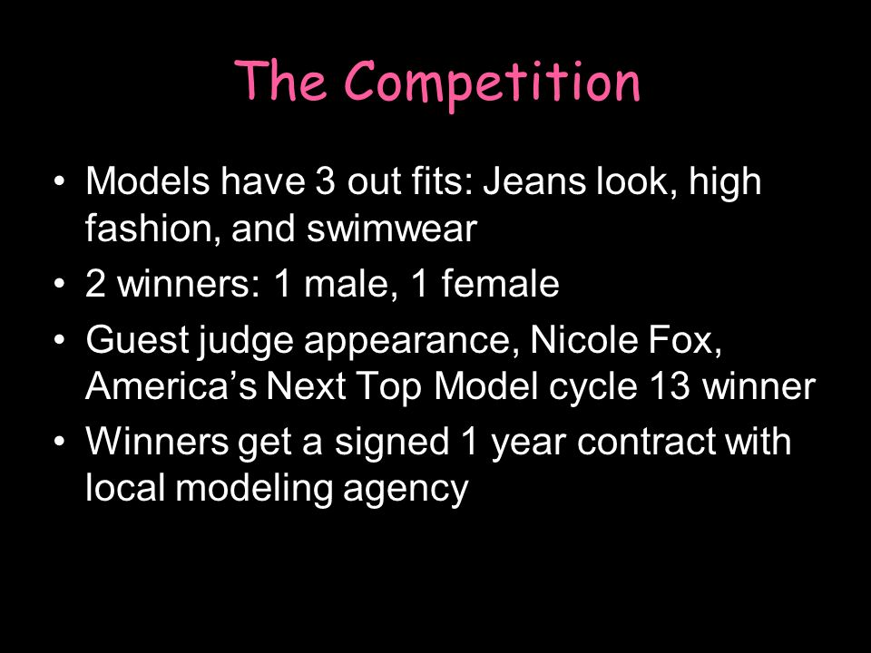 The Competition Models have 3 out fits: Jeans look, high fashion, and swimwear 2 winners: 1 male, 1 female Guest judge appearance, Nicole Fox, Americas Next Top Model cycle 13 winner Winners get a signed 1 year contract with local modeling agency