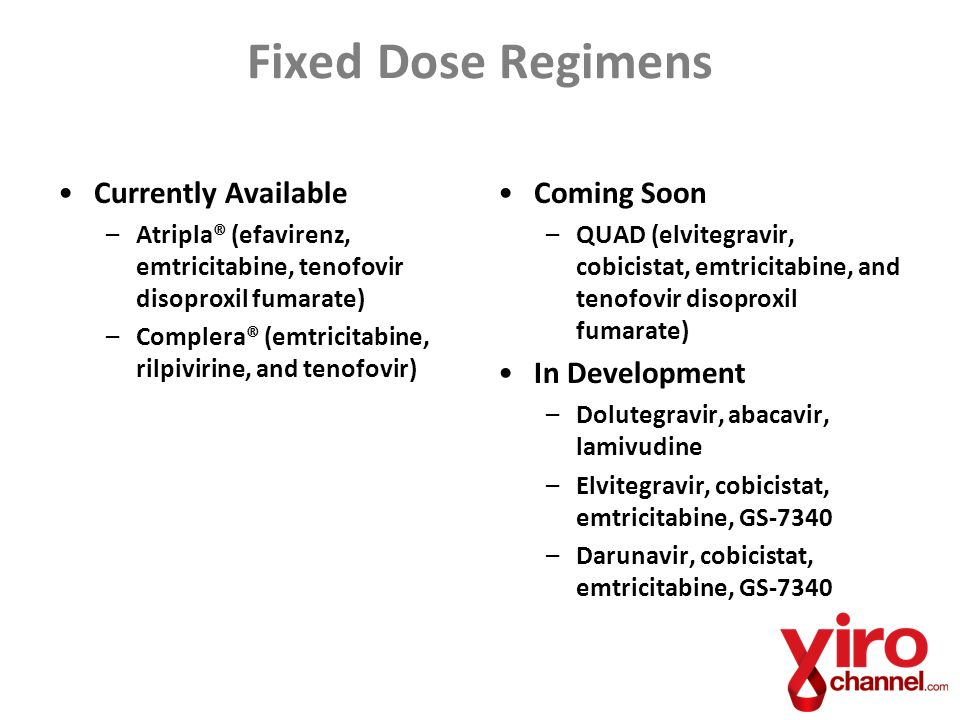 Fixed Dose Regimens Currently Available –Atripla® (efavirenz, emtricitabine, tenofovir disoproxil fumarate) –Complera® (emtricitabine, rilpivirine, and tenofovir) Coming Soon –QUAD (elvitegravir, cobicistat, emtricitabine, and tenofovir disoproxil fumarate) In Development –Dolutegravir, abacavir, lamivudine –Elvitegravir, cobicistat, emtricitabine, GS-7340 –Darunavir, cobicistat, emtricitabine, GS-7340