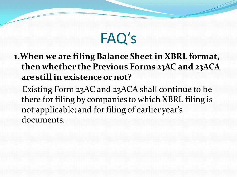 FAQs 1.When we are filing Balance Sheet in XBRL format, then whether the Previous Forms 23AC and 23ACA are still in existence or not.